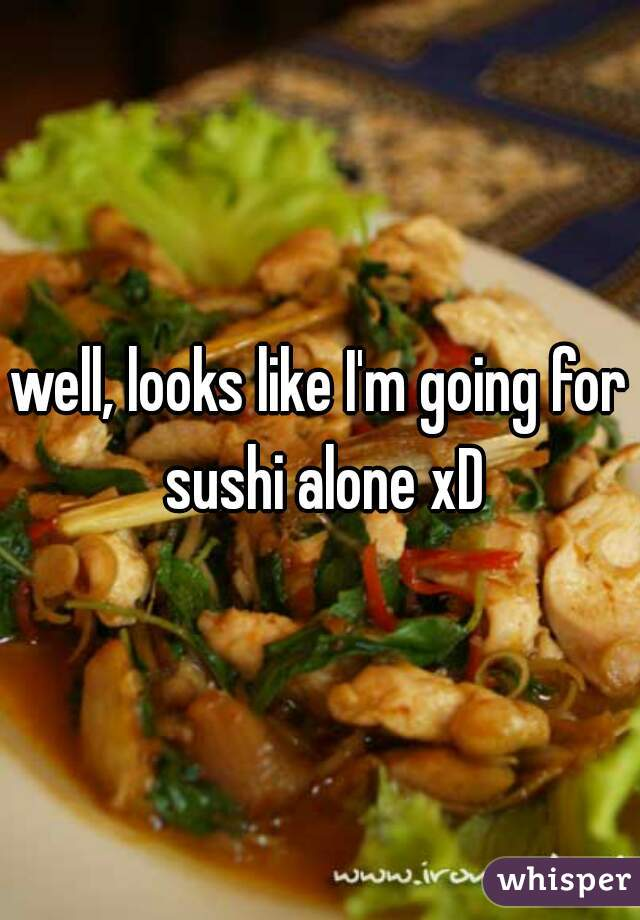 well, looks like I'm going for sushi alone xD