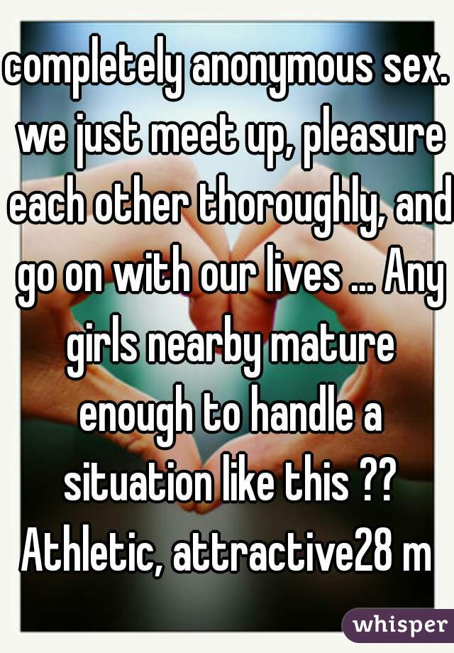 completely anonymous sex. we just meet up, pleasure each other thoroughly, and go on with our lives ... Any girls nearby mature enough to handle a situation like this ?? Athletic, attractive28 m