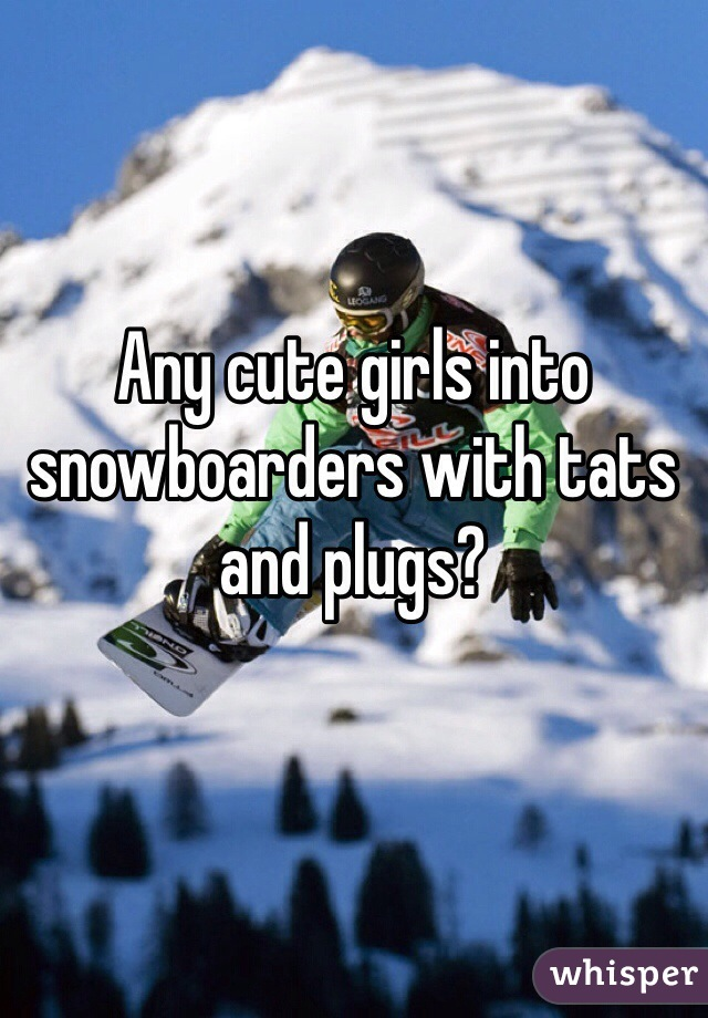 Any cute girls into snowboarders with tats and plugs?