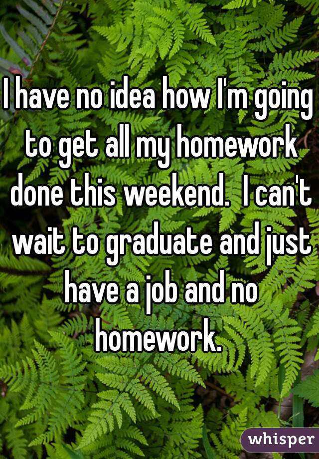 I have no idea how I'm going to get all my homework done this weekend.  I can't wait to graduate and just have a job and no homework.