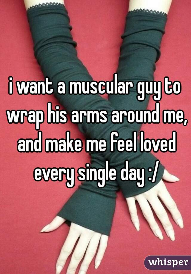 i want a muscular guy to wrap his arms around me, and make me feel loved every single day :/