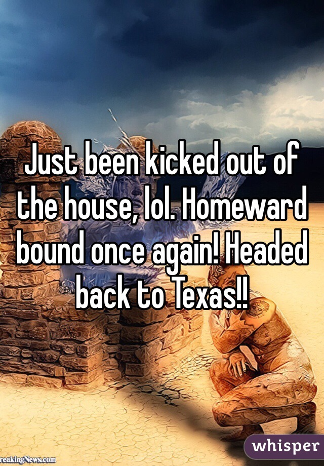 Just been kicked out of the house, lol. Homeward bound once again! Headed back to Texas!!