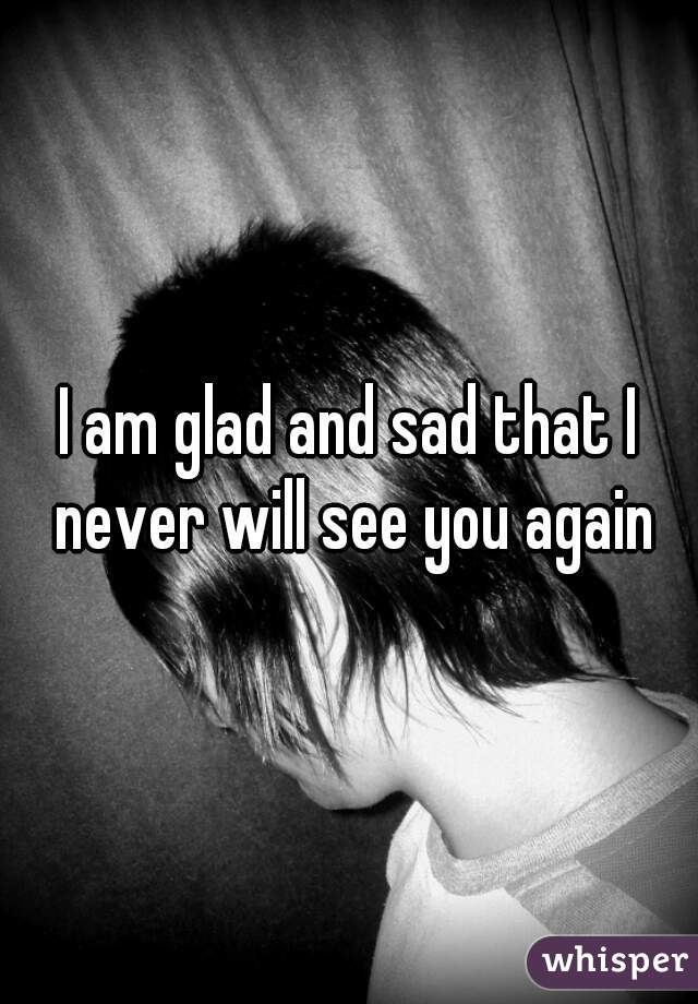I am glad and sad that I never will see you again