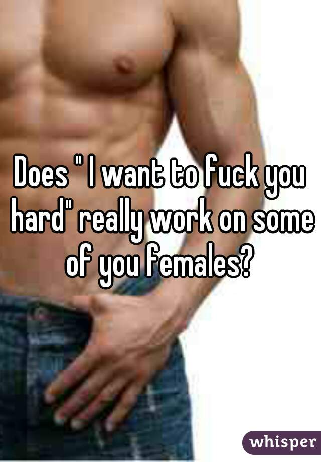 "Does "" I want to fuck you hard"" really work on some of you females?"