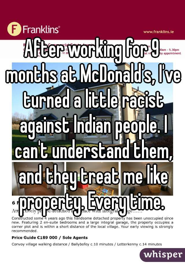 After working for 9 months at McDonald's, I've turned a little racist against Indian people. I can't understand them, and they treat me like property. Every time.