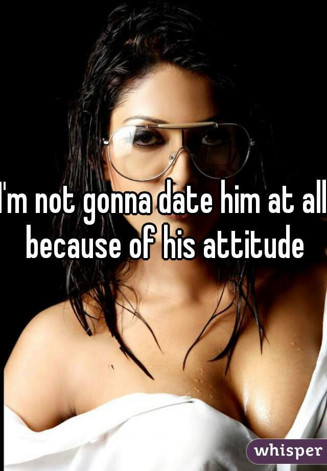I'm not gonna date him at all because of his attitude