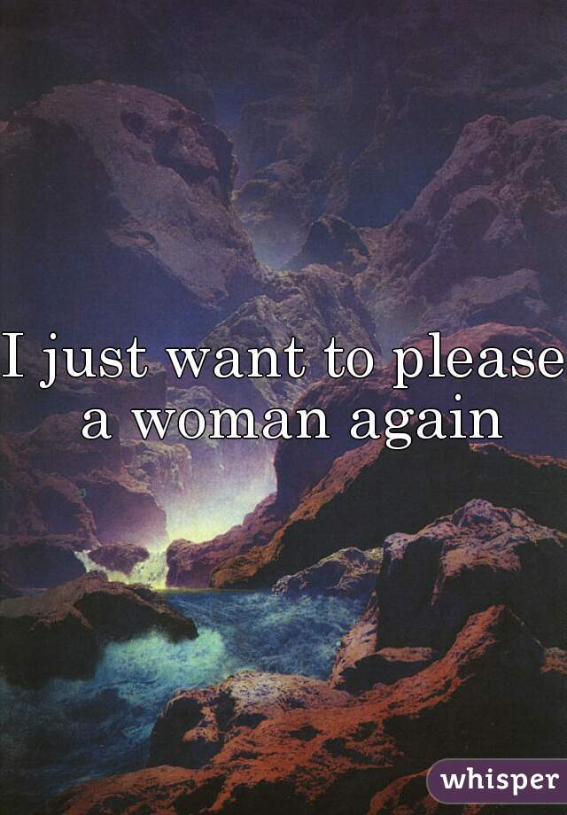 I just want to please a woman again