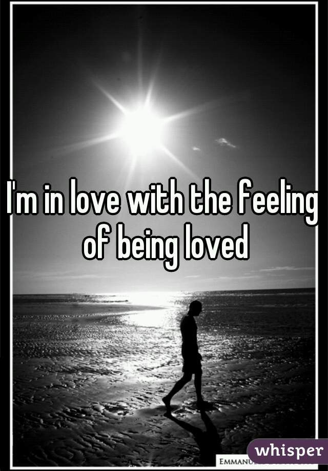 I'm in love with the feeling of being loved