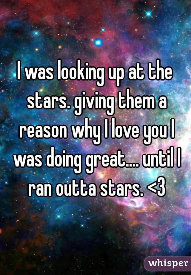 I was looking up at the stars. giving them a reason why I love you I was doing great.... until I ran outta stars. <3