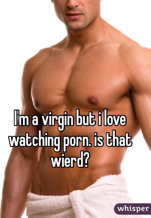 I'm a virgin but i love watching porn. is that wierd?