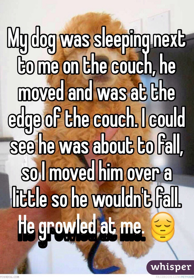 My dog was sleeping next to me on the couch, he moved and was at the edge of the couch. I could see he was about to fall, so I moved him over a little so he wouldn't fall. He growled at me. 😔