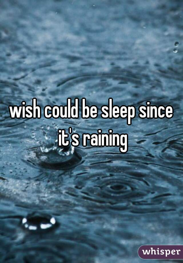 wish could be sleep since it's raining