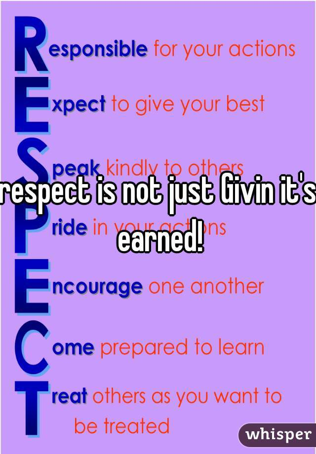respect is not just Givin it's earned!