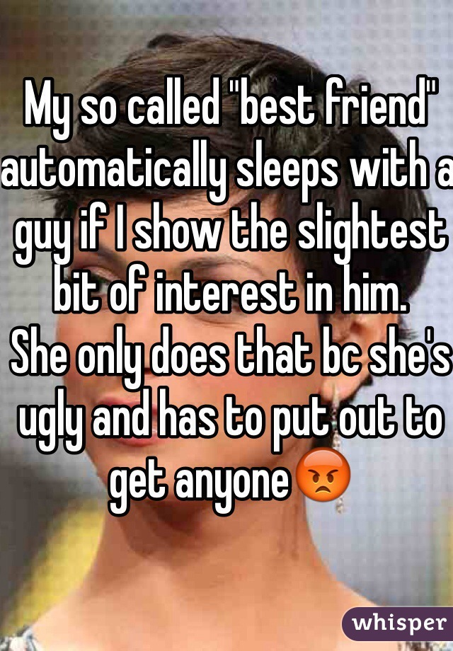 "My so called ""best friend"" automatically sleeps with a guy if I show the slightest bit of interest in him.  She only does that bc she's ugly and has to put out to get anyone😡"