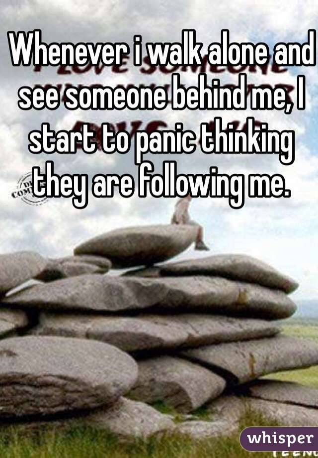 Whenever i walk alone and see someone behind me, I start to panic thinking they are following me.