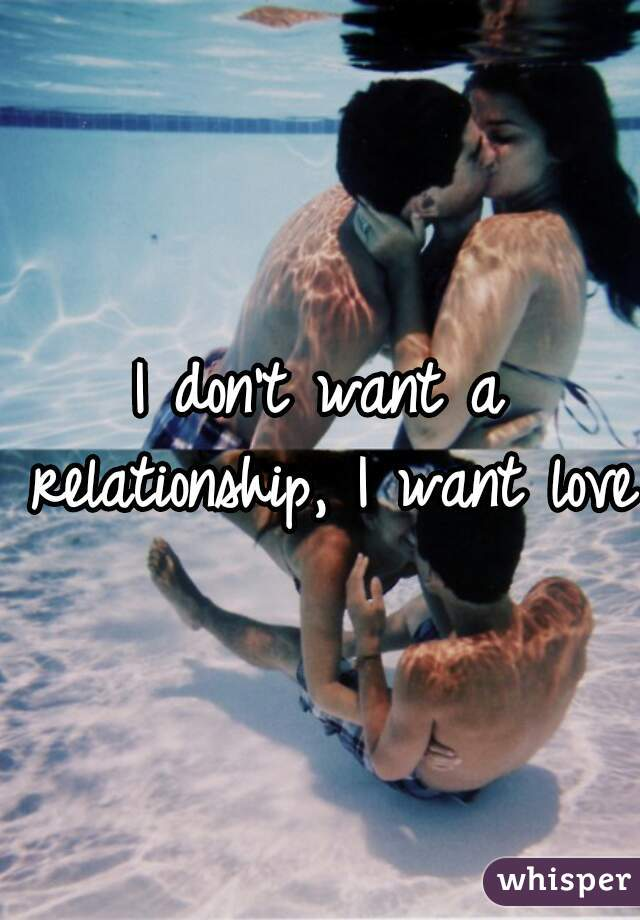I don't want a relationship, I want love