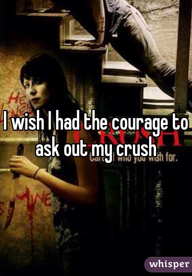 I wish I had the courage to ask out my crush