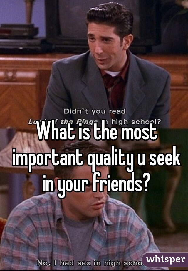 What is the most important quality u seek in your friends?