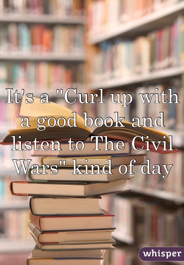 "It's a ""Curl up with a good book and listen to The Civil Wars"" kind of day"