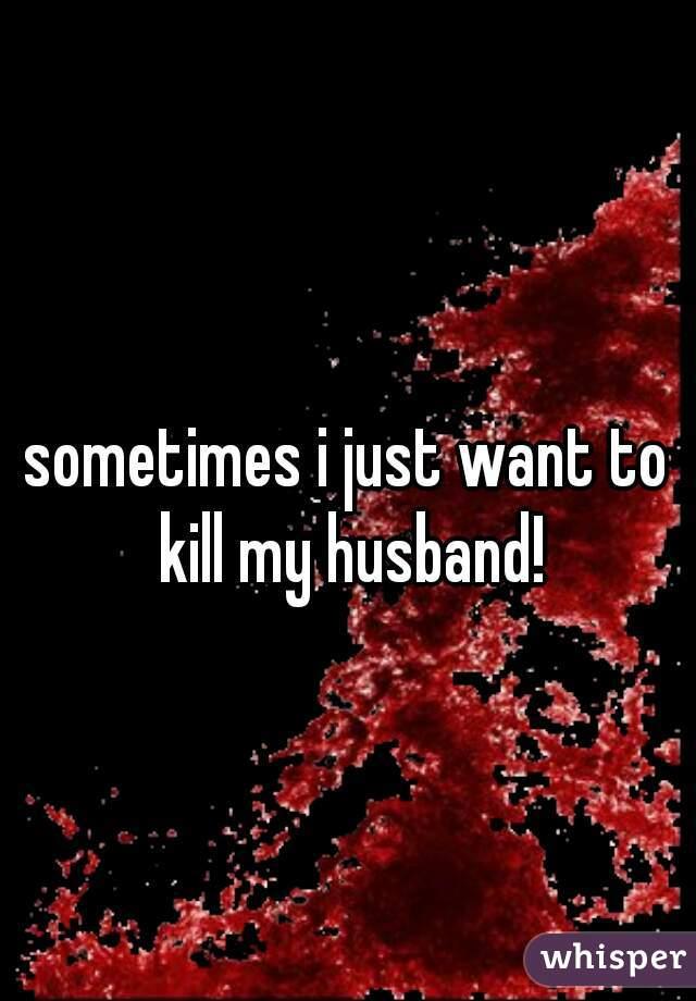 sometimes i just want to kill my husband!