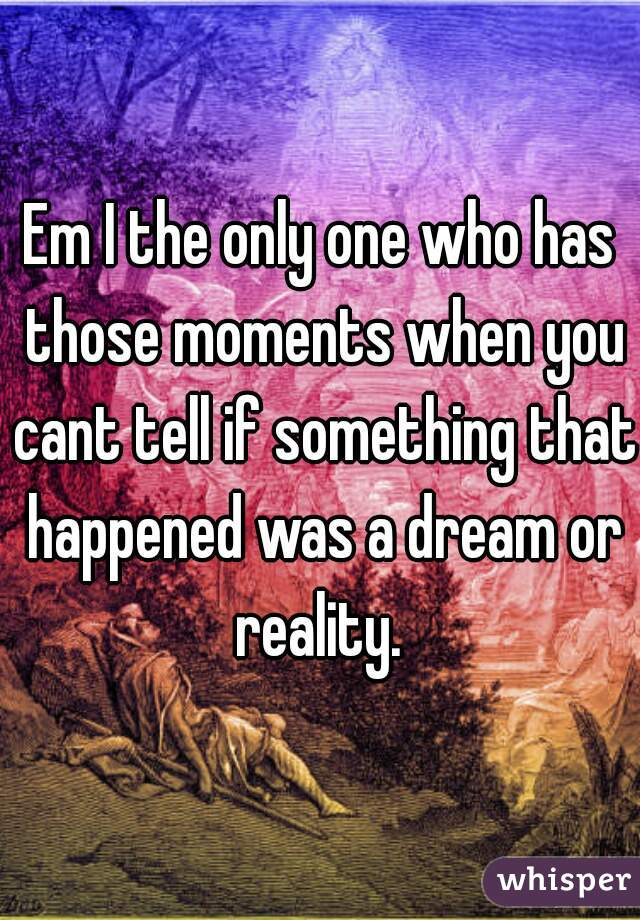 Em I the only one who has those moments when you cant tell if something that happened was a dream or reality.
