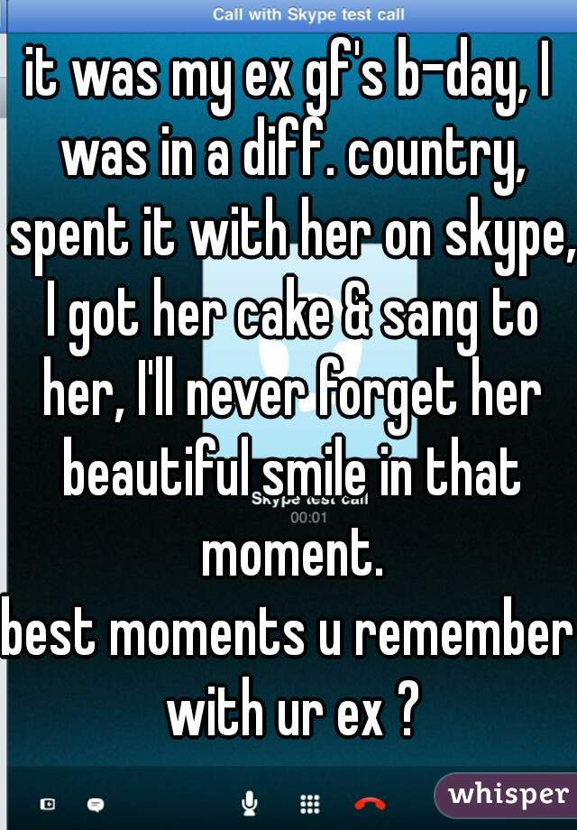 it was my ex gf's b-day, I was in a diff. country, spent it with her on skype, I got her cake & sang to her, I'll never forget her beautiful smile in that moment.  best moments u remember with ur ex ?