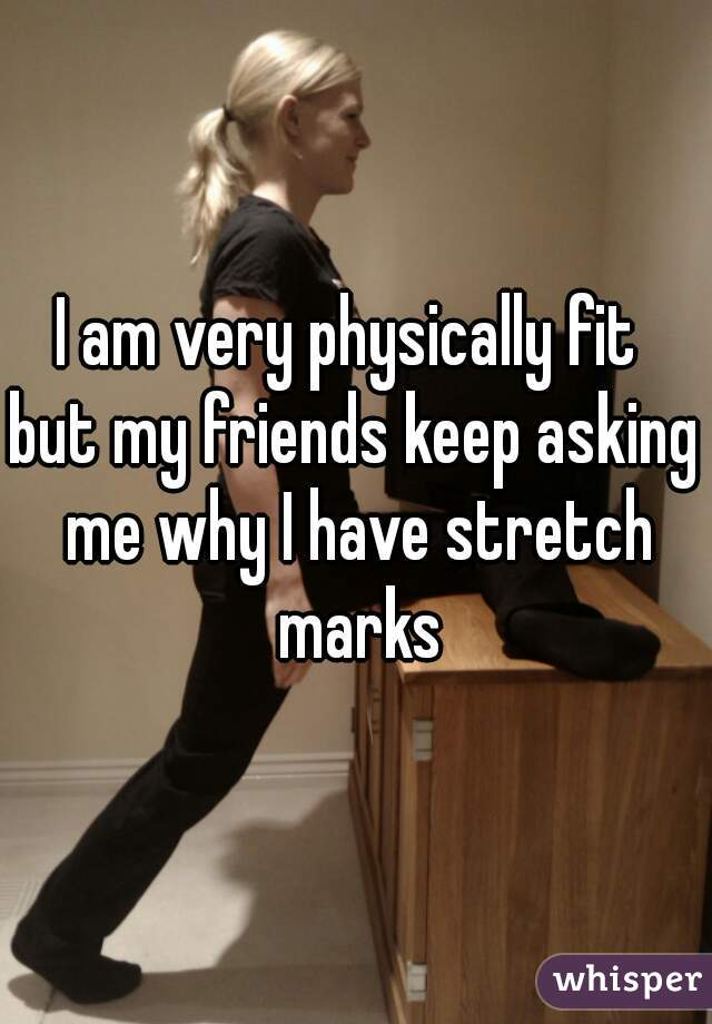 I am very physically fit  but my friends keep asking me why I have stretch marks