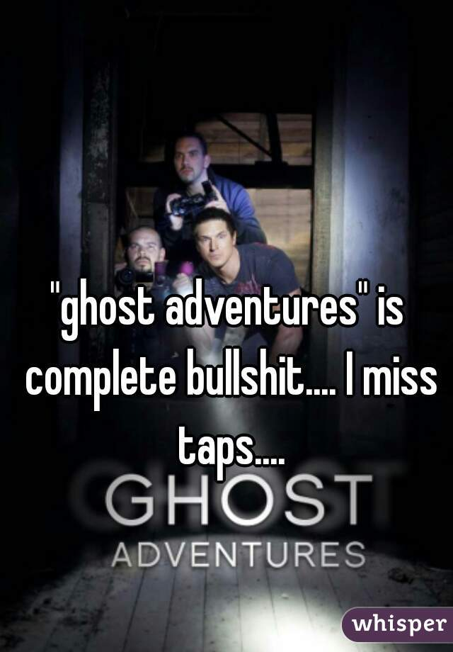 """ghost adventures"" is complete bullshit.... I miss taps...."
