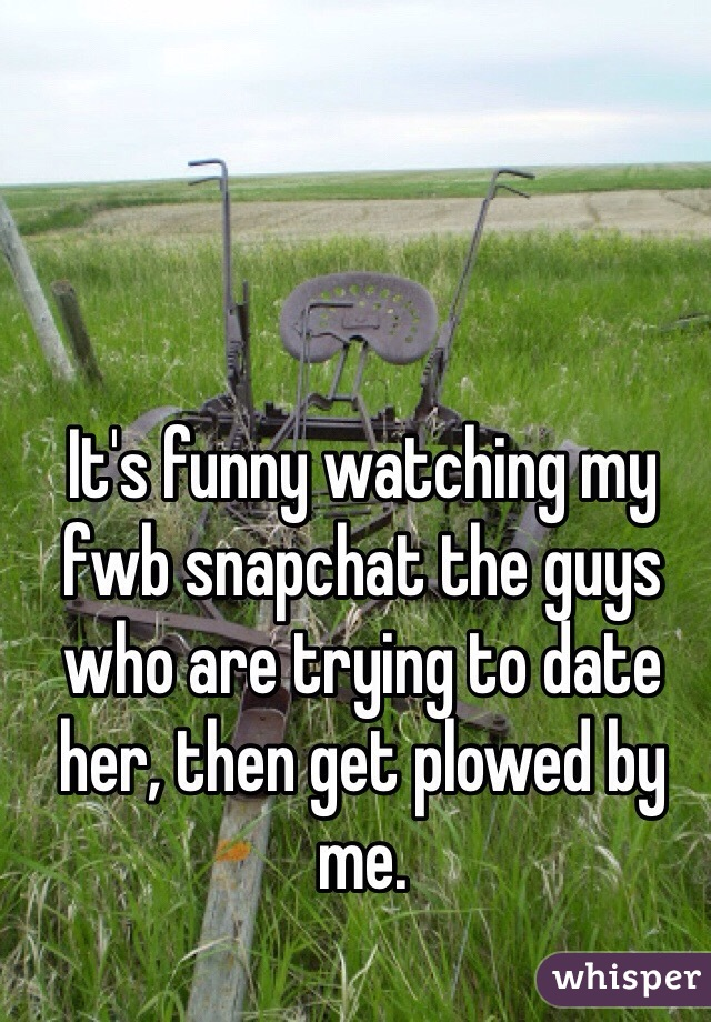 It's funny watching my fwb snapchat the guys who are trying to date her, then get plowed by me.