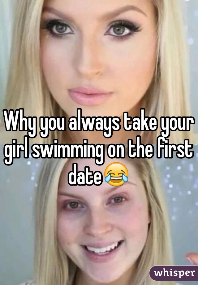 Why you always take your girl swimming on the first date😂