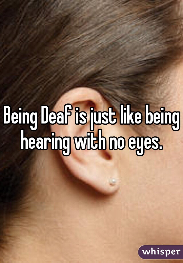 Being Deaf is just like being hearing with no eyes.