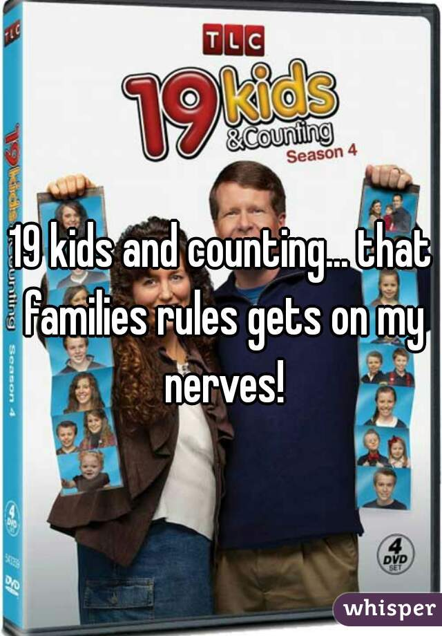 19 kids and counting... that families rules gets on my nerves!
