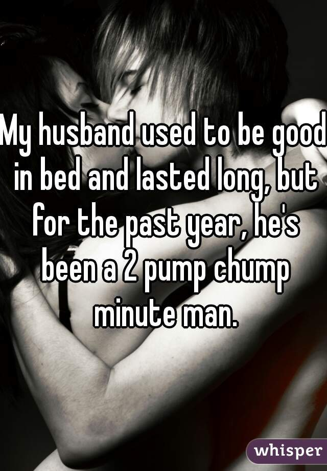 My husband used to be good in bed and lasted long, but for the past year, he's been a 2 pump chump minute man.