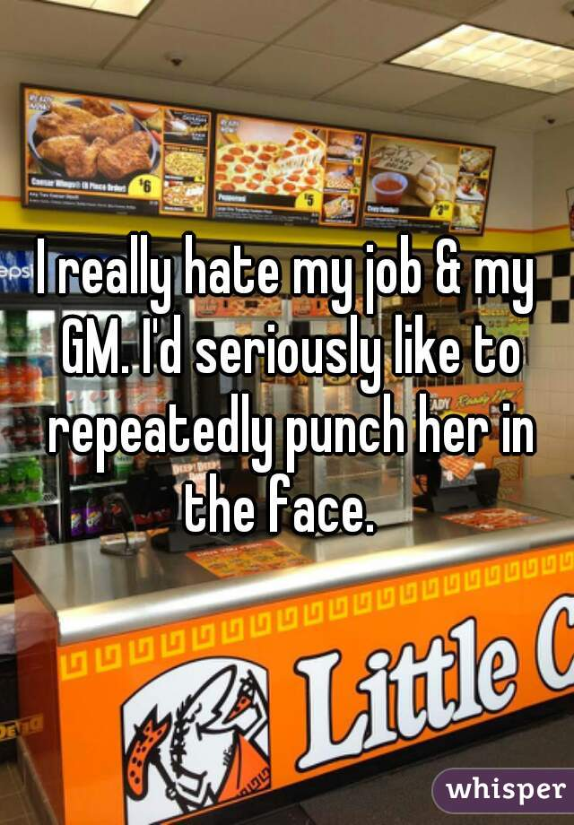 I really hate my job & my GM. I'd seriously like to repeatedly punch her in the face.