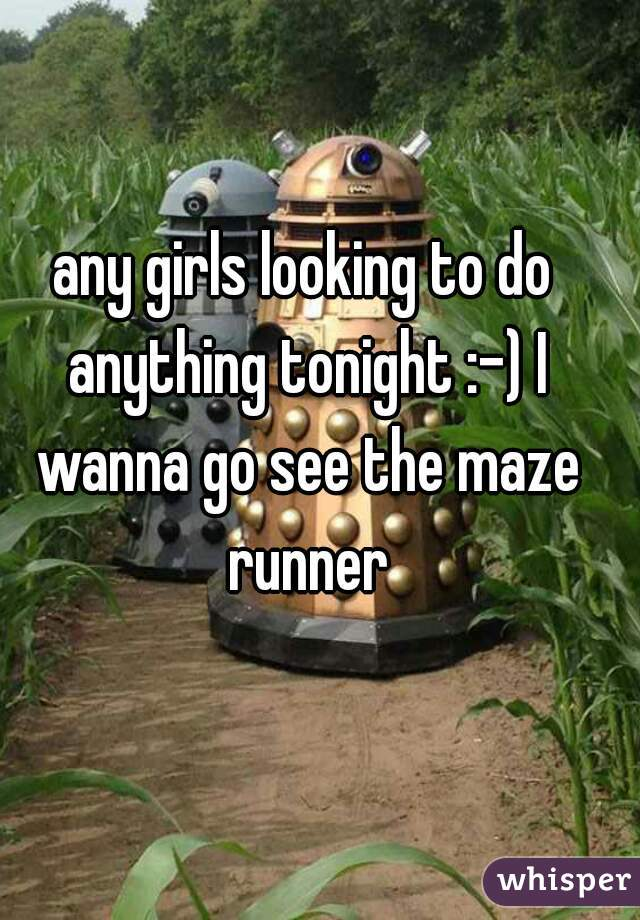 any girls looking to do anything tonight :-) I wanna go see the maze runner