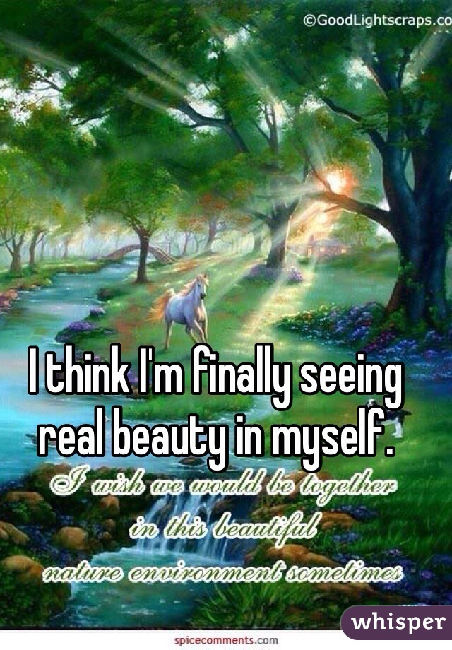 I think I'm finally seeing real beauty in myself.