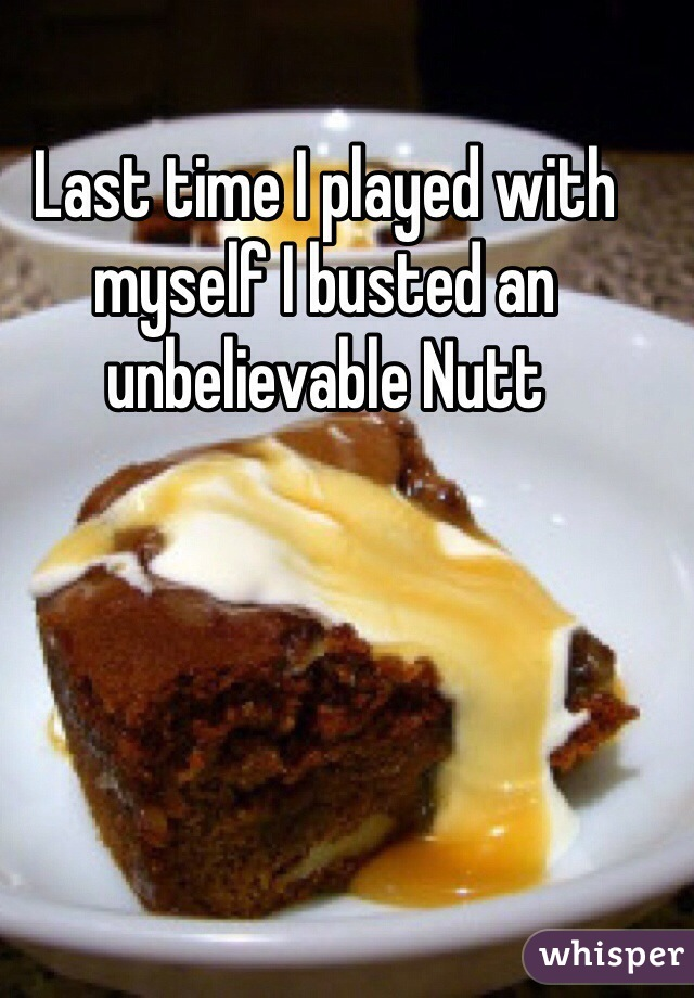 Last time I played with myself I busted an unbelievable Nutt