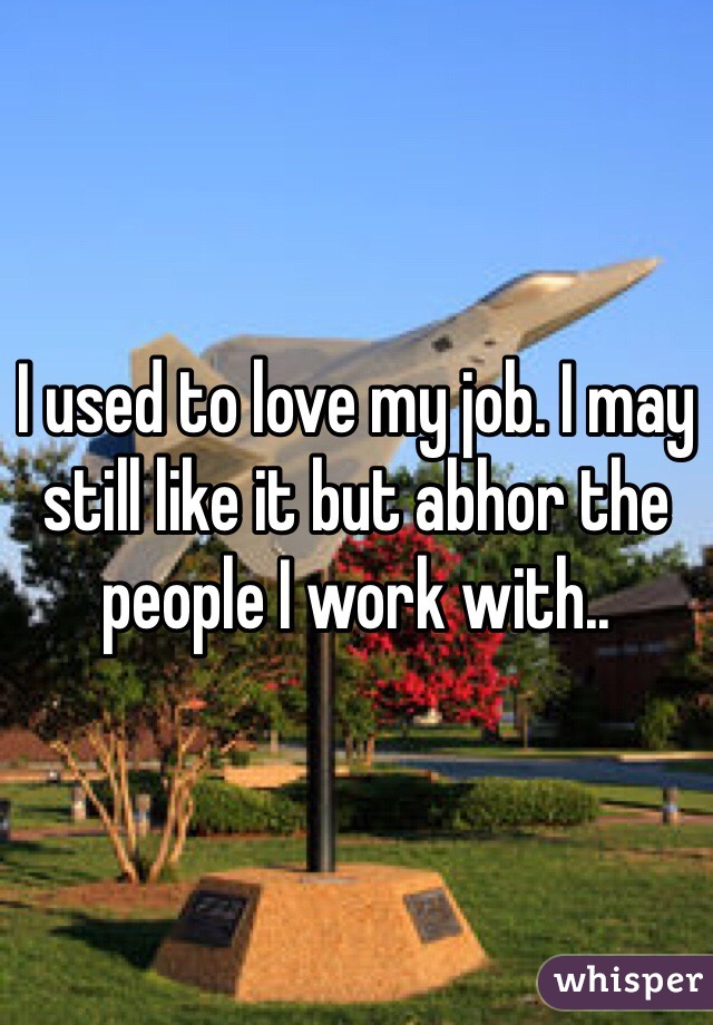 I used to love my job. I may still like it but abhor the people I work with..