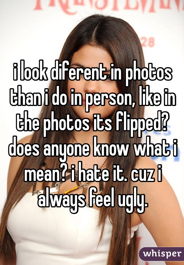 i look diferent in photos than i do in person, like in the photos its flipped? does anyone know what i mean? i hate it. cuz i always feel ugly.