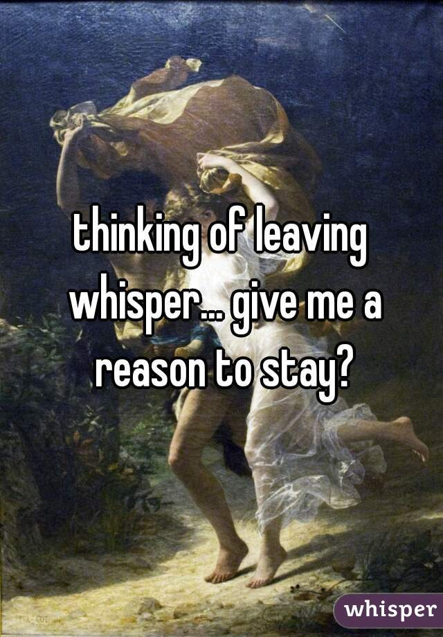 thinking of leaving whisper... give me a reason to stay?