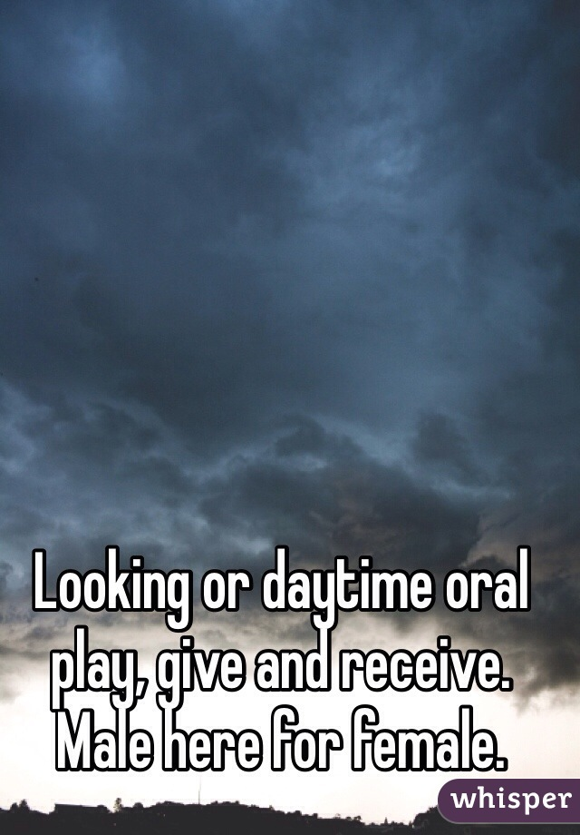 Looking or daytime oral play, give and receive. Male here for female.