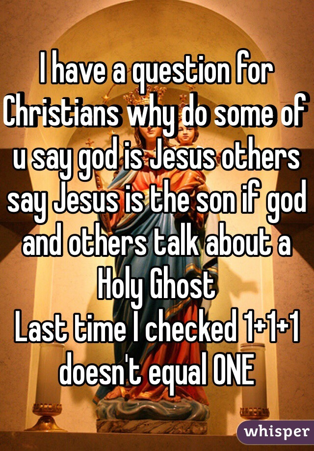 I have a question for Christians why do some of u say god is Jesus others say Jesus is the son if god and others talk about a Holy Ghost  Last time I checked 1+1+1 doesn't equal ONE