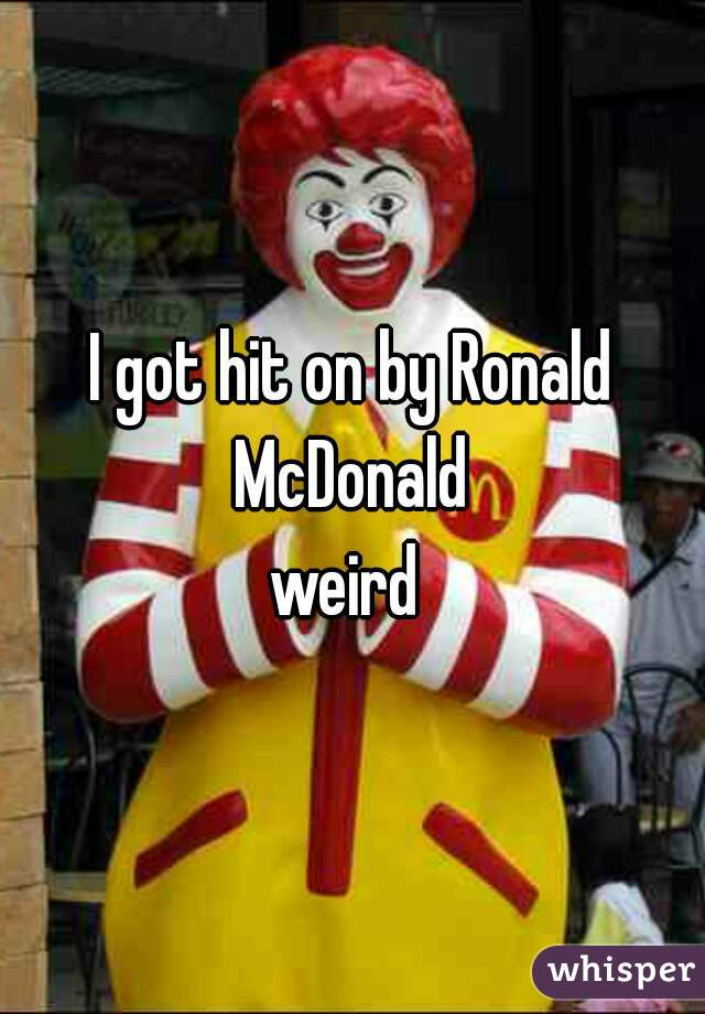I got hit on by Ronald McDonald     weird