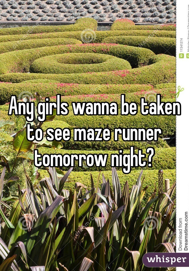Any girls wanna be taken to see maze runner tomorrow night?