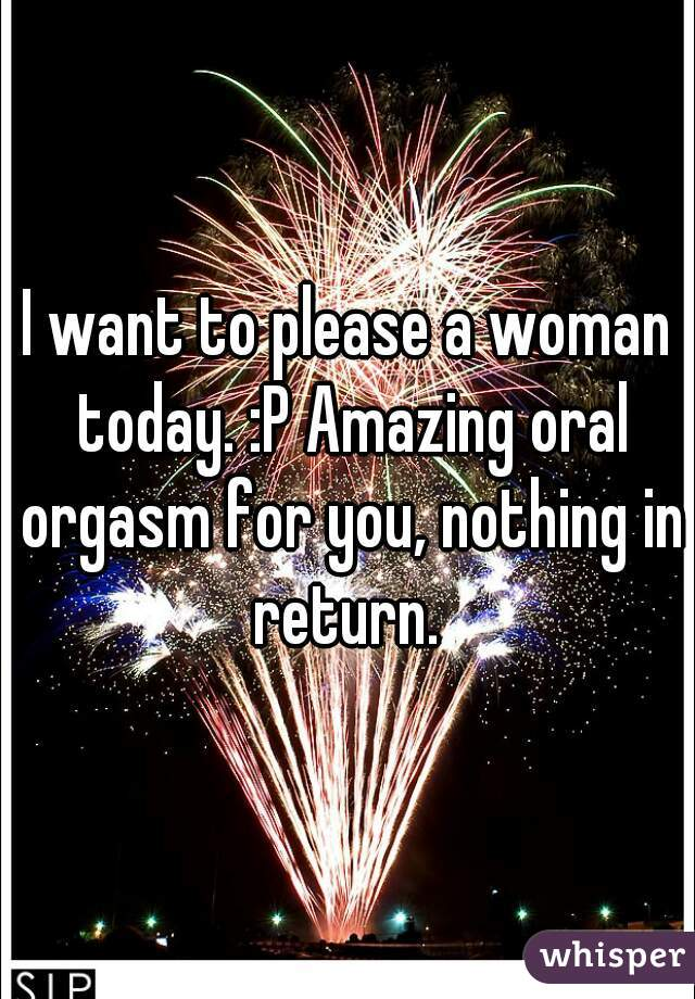 I want to please a woman today. :P Amazing oral orgasm for you, nothing in return.