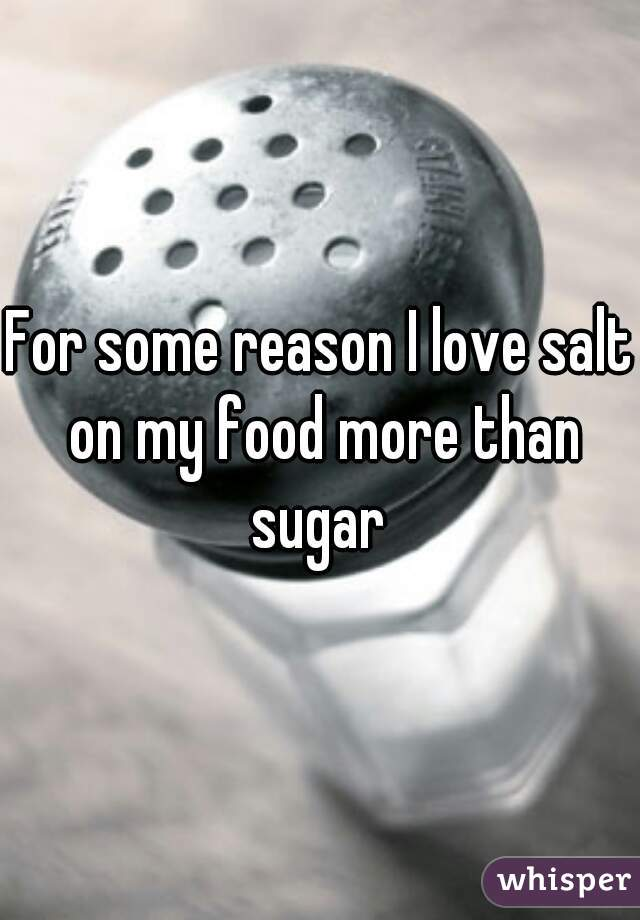 For some reason I love salt on my food more than sugar