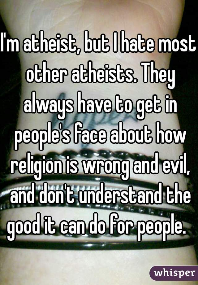 I'm atheist, but I hate most other atheists. They always have to get in people's face about how religion is wrong and evil, and don't understand the good it can do for people.