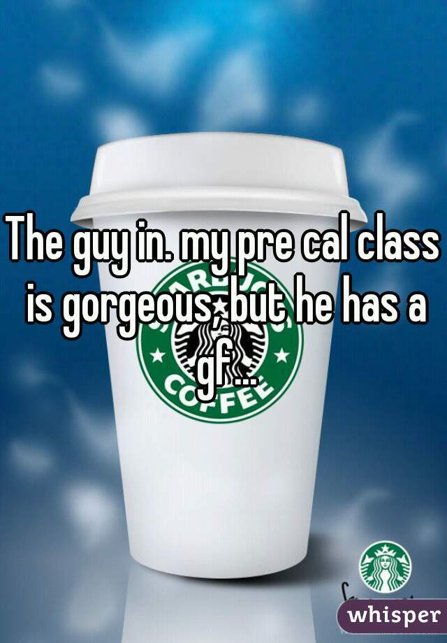 The guy in. my pre cal class is gorgeous, but he has a gf...
