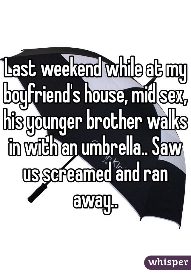 Last weekend while at my boyfriend's house, mid sex, his younger brother walks in with an umbrella.. Saw us screamed and ran away..
