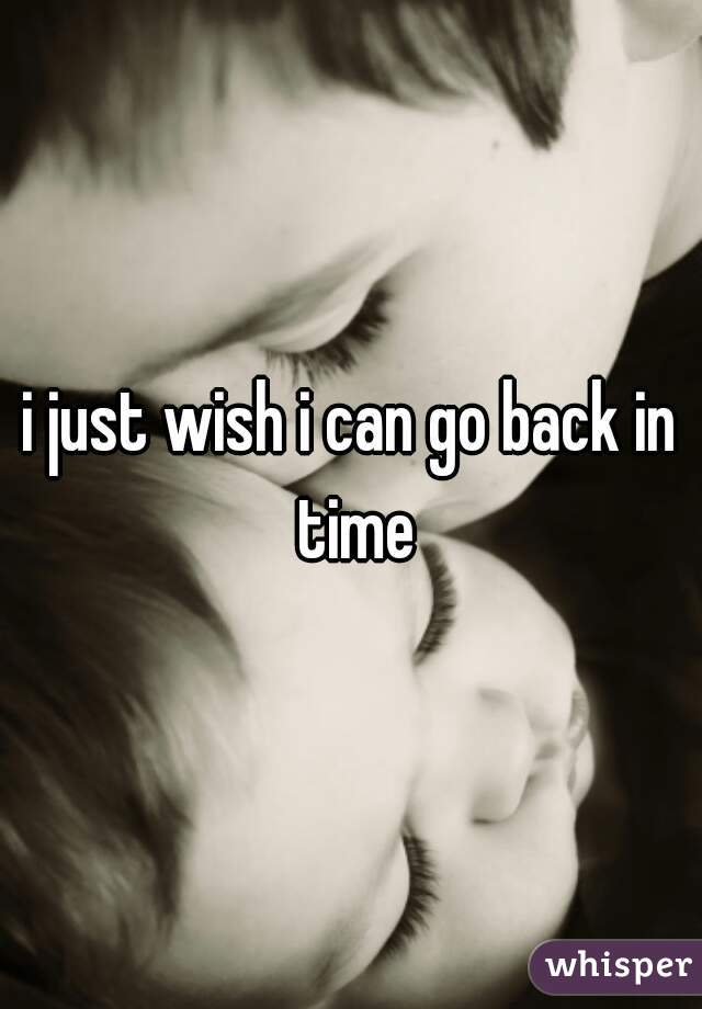 i just wish i can go back in time